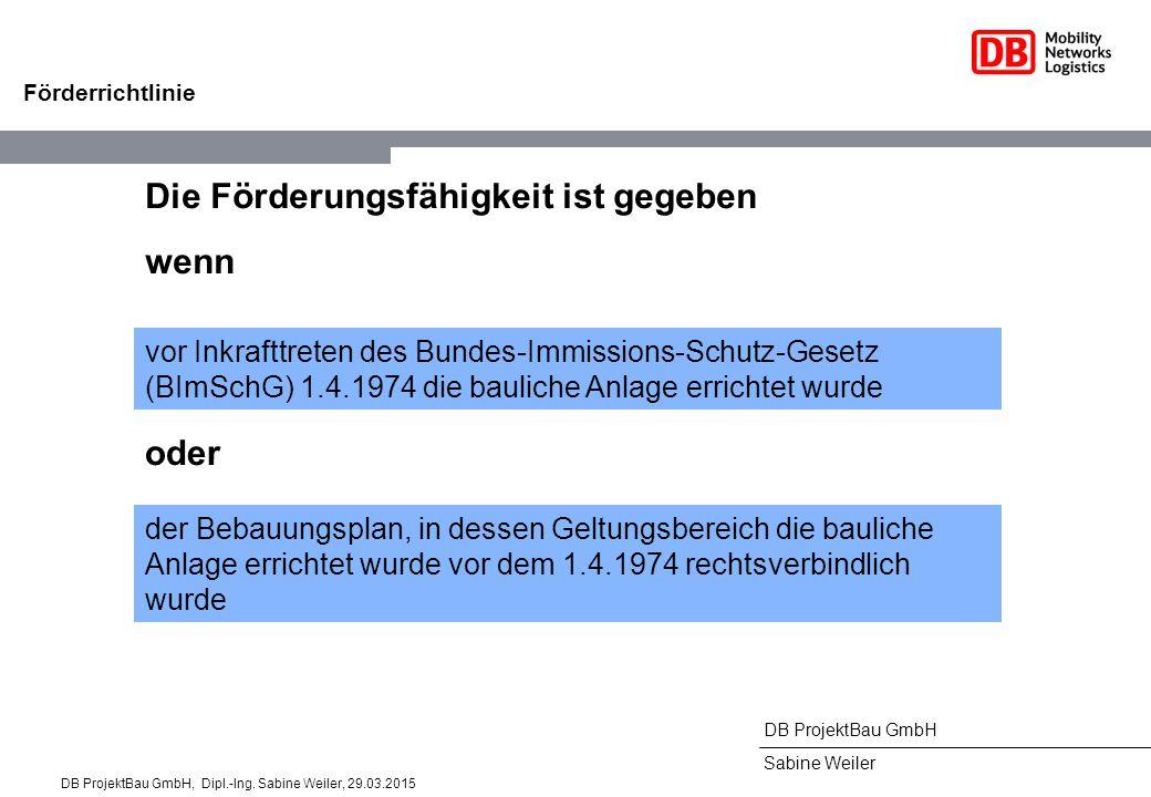 DB ProjektBau GmbH Sabine Weiler Förderrichtlinie Die Förderungsfähigkeit ist gegeben wenn vor Inkrafttreten des Bundes-Immissions-Schutz-Gesetz (BImSchG) 1.4.1974 die bauliche Anlage errichtet wurde oder der Bebauungsplan, in dessen Geltungsbereich die bauliche Anlage errichtet wurde vor dem 1.4.1974 rechtsverbindlich wurde DB ProjektBau GmbH, Dipl.-Ing.