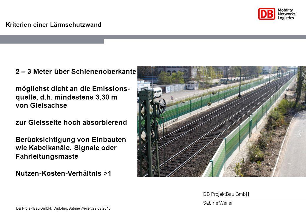 DB ProjektBau GmbH Sabine Weiler Kriterien einer Lärmschutzwand 2 – 3 Meter über Schienenoberkante möglichst dicht an die Emissions- quelle, d.h. mind
