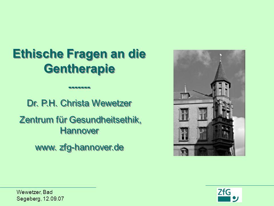 Wewetzer, Bad Segeberg, 12.09.07 Ethische Fragen an die Gentherapie ------- Dr. P.H. Christa Wewetzer Zentrum für Gesundheitsethik, Hannover www. zfg-
