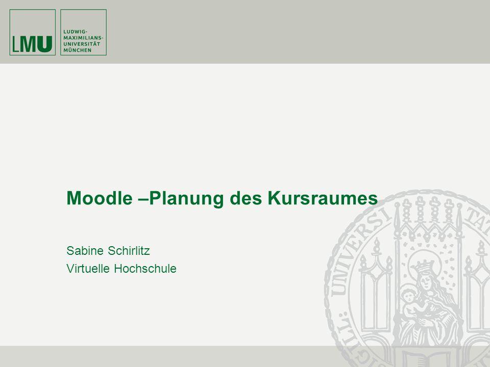 Moodle –Planung des Kursraumes Sabine Schirlitz Virtuelle Hochschule