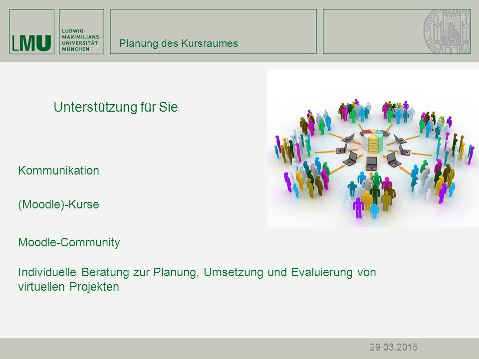 29.03.2015 Kommunikation Moodle-Community (Moodle)-Kurse Individuelle Beratung zur Planung, Umsetzung und Evaluierung von virtuellen Projekten Planung des Kursraumes Unterstützung für Sie