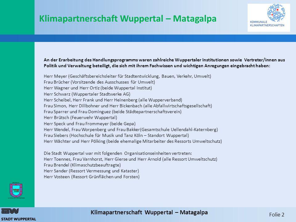 Folie 2 Klimapartnerschaft Wuppertal – Matagalpa An der Erarbeitung des Handlungsprogramms waren zahlreiche Wuppertaler Institutionen sowie Vertreter/innen aus Politik und Verwaltung beteiligt, die sich mit ihrem Fachwissen und wichtigen Anregungen eingebracht haben: Herr Meyer (Geschäftsbereichsleiter für Stadtentwicklung, Bauen, Verkehr, Umwelt) Frau Brücher (Vorsitzende des Ausschusses für Umwelt) Herr Wagner und Herr Ortiz (beide Wuppertal Institut) Herr Schwarz (Wuppertaler Stadtwerke AG) Herr Scheibel, Herr Frank und Herr Heinenberg (alle Wupperverband) Frau Simon, Herr Dillbohner und Herr Bickenbach (alle Abfallwirtschaftsgesellschaft) Frau Sparrer und Frau Dominguez (beide Städtepartnerschaftsverein) Herr Brütsch (Feuerwehr Wuppertal) Herr Speck und Frau Frommeyer (beide Gepa) Herr Wendel, Frau Worpenberg und Frau Bakker(Gesamtschule Uellendahl-Katernberg) Frau Siebers (Hochschule für Musik und Tanz Köln – Standort Wuppertal) Herr Wächter und Herr Pölking (beide ehemalige Mitarbeiter des Ressorts Umweltschutz) Die Stadt Wuppertal war mit folgenden Organisationseinheiten vertreten: Herr Toennes, Frau Varnhorst, Herr Gierse und Herr Arnold (alle Ressort Umweltschutz) Frau Brendel (Klimaschutzbeauftragte) Herr Sander (Ressort Vermessung und Kataster) Herr Vosteen (Ressort Grünflächen und Forsten) Klimapartnerschaft Wuppertal – Matagalpa