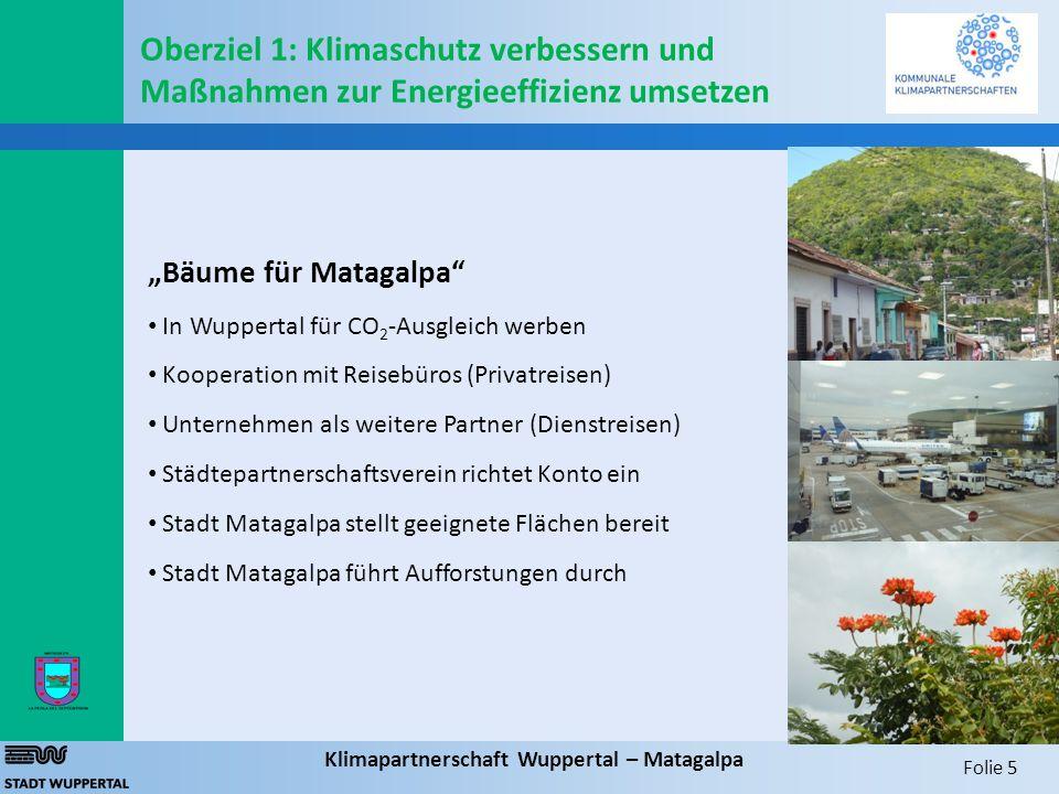 """Folie 5 Klimapartnerschaft Wuppertal – Matagalpa """"Bäume für Matagalpa In Wuppertal für CO 2 -Ausgleich werben Kooperation mit Reisebüros (Privatreisen) Unternehmen als weitere Partner (Dienstreisen) Städtepartnerschaftsverein richtet Konto ein Stadt Matagalpa stellt geeignete Flächen bereit Stadt Matagalpa führt Aufforstungen durch Oberziel 1: Klimaschutz verbessern und Maßnahmen zur Energieeffizienz umsetzen"""
