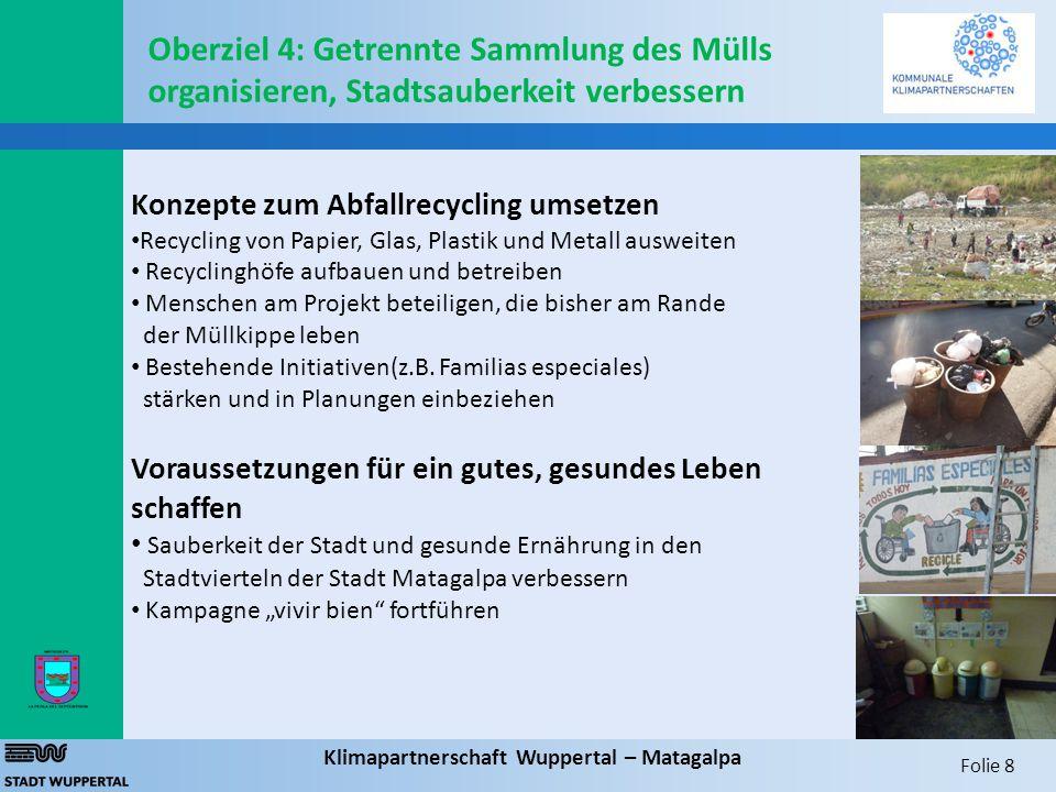 Folie 8 Klimapartnerschaft Wuppertal – Matagalpa Oberziel 4: Getrennte Sammlung des Mülls organisieren, Stadtsauberkeit verbessern Konzepte zum Abfallrecycling umsetzen Recycling von Papier, Glas, Plastik und Metall ausweiten Recyclinghöfe aufbauen und betreiben Menschen am Projekt beteiligen, die bisher am Rande der Müllkippe leben Bestehende Initiativen(z.B.