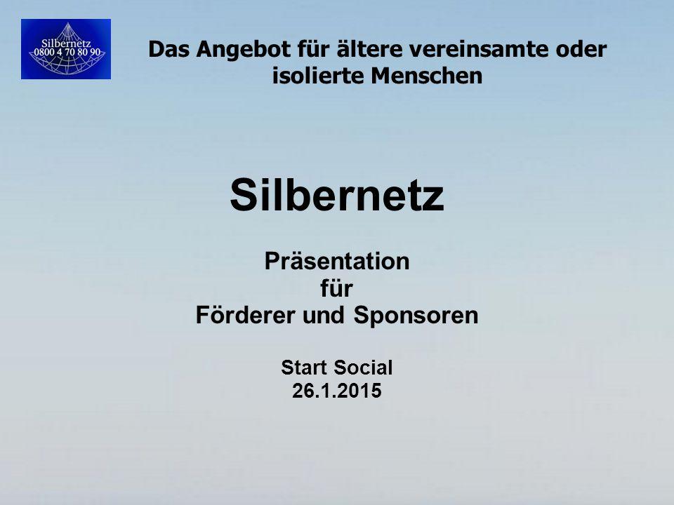 Das Angebot für ältere vereinsamte oder isolierte Menschen Silbernetz Präsentation für Förderer und Sponsoren Start Social 26.1.2015
