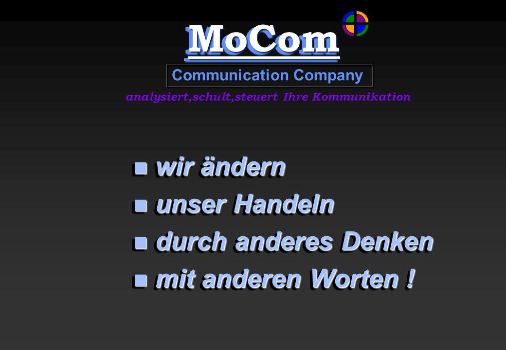 MoComMoCom Communication Company analysiert,schult,steuert Ihre Kommunikation wir ändern wir ändern unser Handeln unser Handeln durch anderes Denken durch anderes Denken mit anderen Worten .