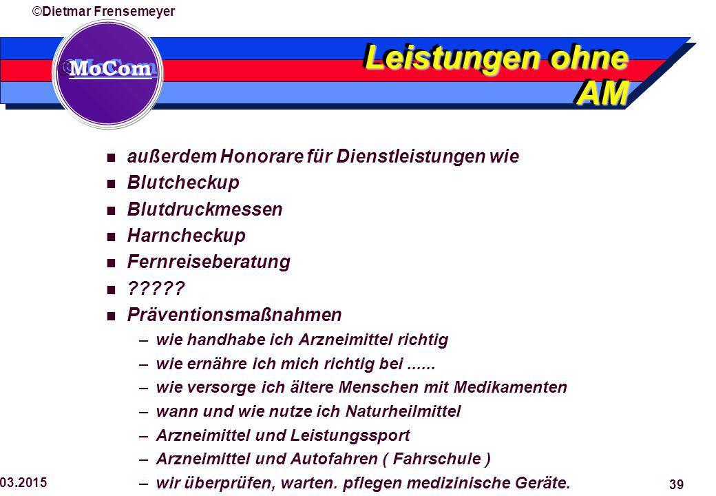  MoCom ©Dietmar Frensemeyer 29.03.2015 39 Leistungen ohne AM außerdem Honorare für Dienstleistungen wie Blutcheckup Blutdruckmessen Harncheckup Fernreiseberatung ????.