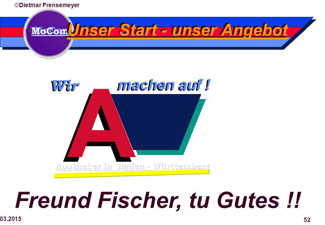  MoCom ©Dietmar Frensemeyer 29.03.2015 52 A A machen auf ! Wir Unser Start - unser Angebot Freund Fischer, tu Gutes !!