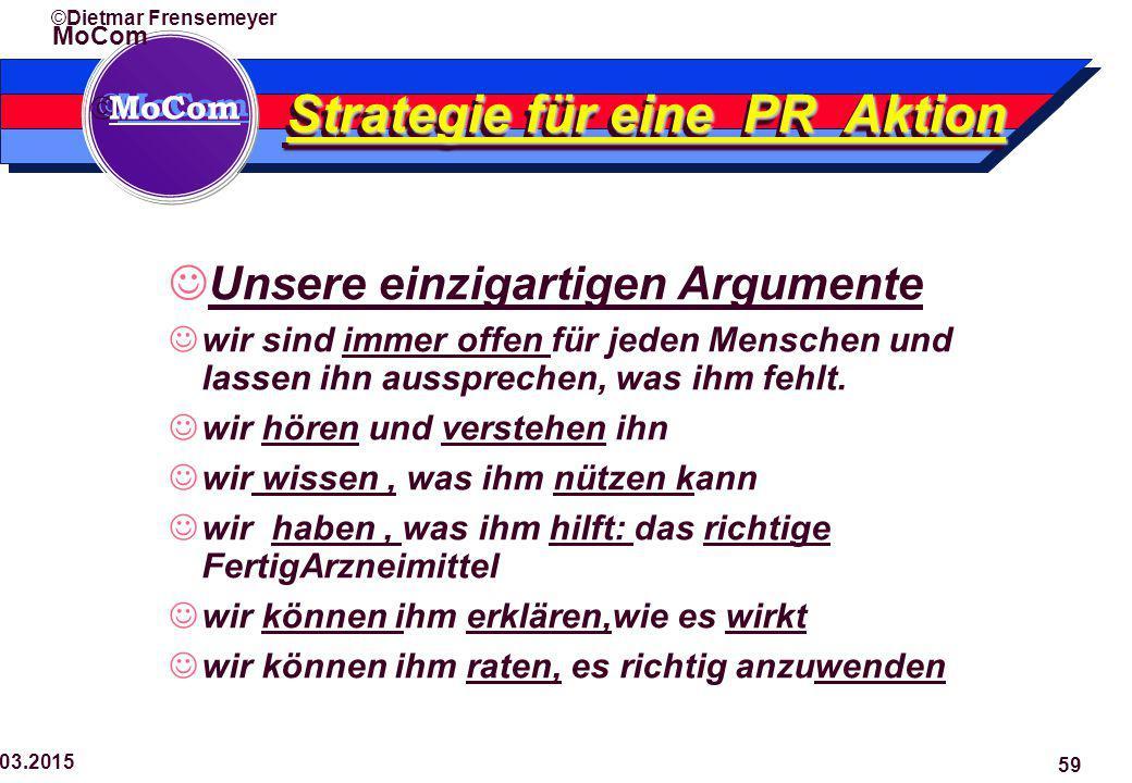  MoCom ©Dietmar Frensemeyer 29.03.2015 59 Strategie für eine PR Aktion Unsere einzigartigen Argumente wir sind immer offen für jeden Menschen und lassen ihn aussprechen, was ihm fehlt.