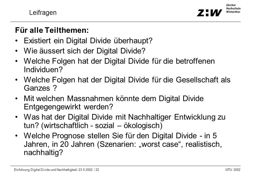 MTU 2002 Einführung Digital Divide und Nachhaltigkeit/ 23.9.2002 / 22 Leifragen Für alle Teilthemen: Existiert ein Digital Divide überhaupt? Wie äusse
