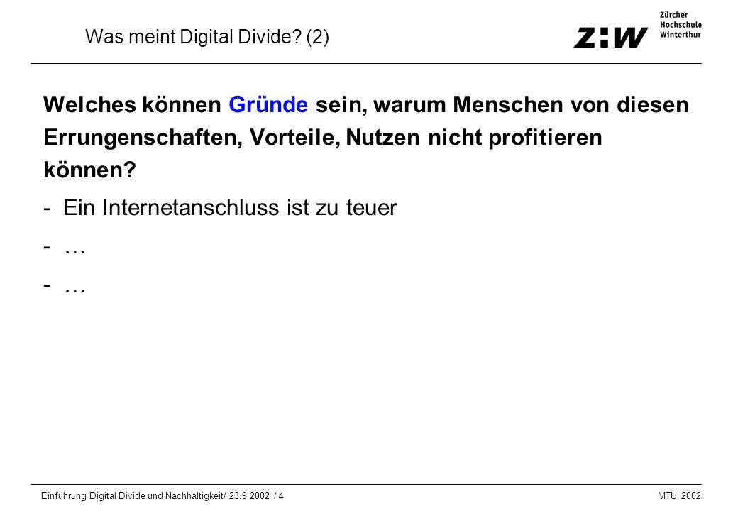 MTU 2002 Einführung Digital Divide und Nachhaltigkeit/ 23.9.2002 / 4 Was meint Digital Divide? (2) Welches können Gründe sein, warum Menschen von dies