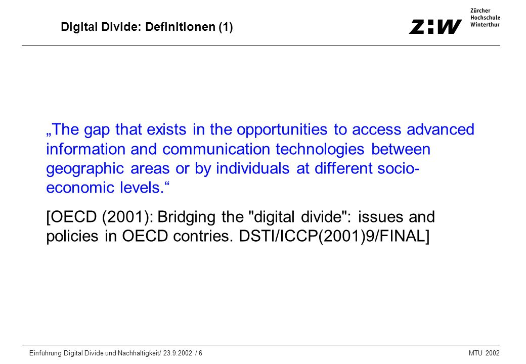 "MTU 2002 Einführung Digital Divide und Nachhaltigkeit/ 23.9.2002 / 6 Digital Divide: Definitionen (1) ""The gap that exists in the opportunities to access advanced information and communication technologies between geographic areas or by individuals at different socio- economic levels. [OECD (2001): Bridging the digital divide : issues and policies in OECD contries."