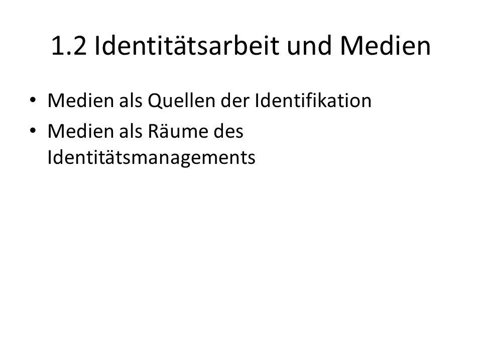 1.2 Identitätsarbeit und Medien Medien als Quellen der Identifikation Medien als Räume des Identitätsmanagements