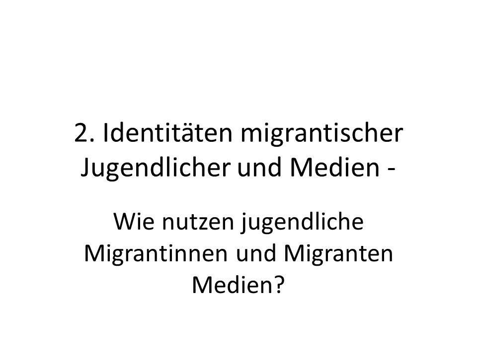 2. Identitäten migrantischer Jugendlicher und Medien - Wie nutzen jugendliche Migrantinnen und Migranten Medien?