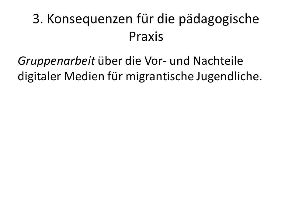 3. Konsequenzen für die pädagogische Praxis Gruppenarbeit über die Vor- und Nachteile digitaler Medien für migrantische Jugendliche.
