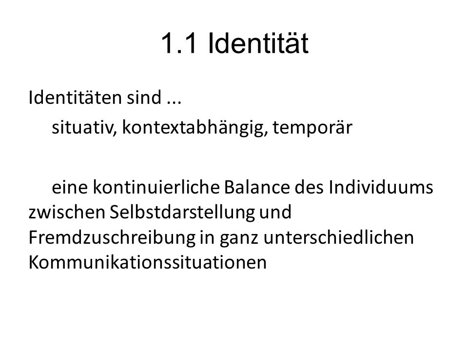 1.1 Identität Identitäten sind... situativ, kontextabhängig, temporär eine kontinuierliche Balance des Individuums zwischen Selbstdarstellung und Frem