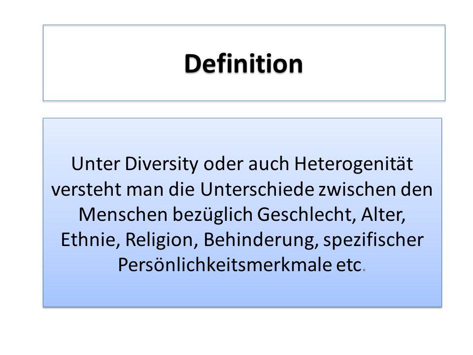 Definition Unter Diversity oder auch Heterogenität versteht man die Unterschiede zwischen den Menschen bezüglich Geschlecht, Alter, Ethnie, Religion, Behinderung, spezifischer Persönlichkeitsmerkmale etc.
