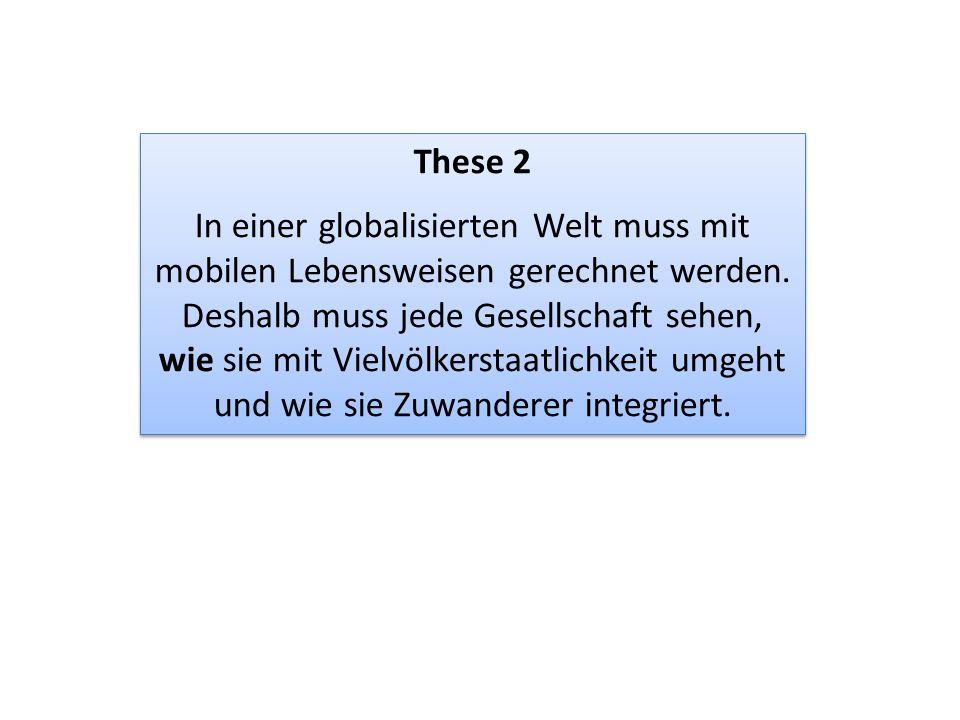 These 2 In einer globalisierten Welt muss mit mobilen Lebensweisen gerechnet werden. Deshalb muss jede Gesellschaft sehen, wie sie mit Vielvölkerstaat