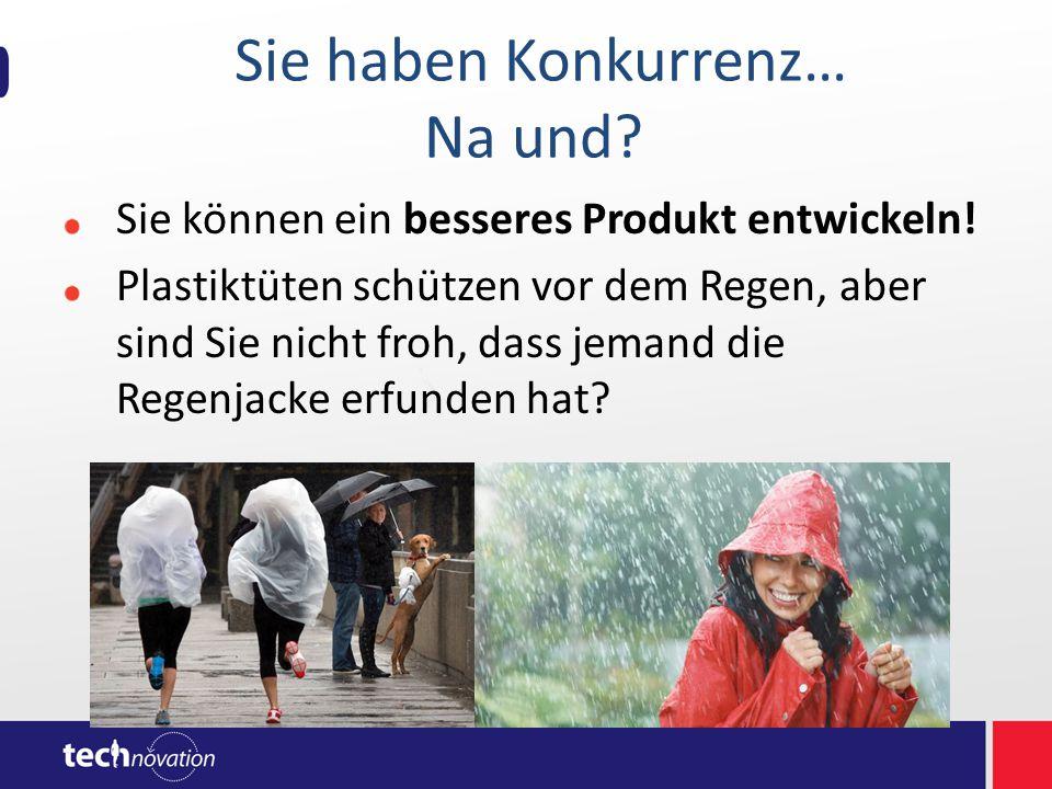 Sie haben Konkurrenz… Na und? Sie können ein besseres Produkt entwickeln! Plastiktüten schützen vor dem Regen, aber sind Sie nicht froh, dass jemand d