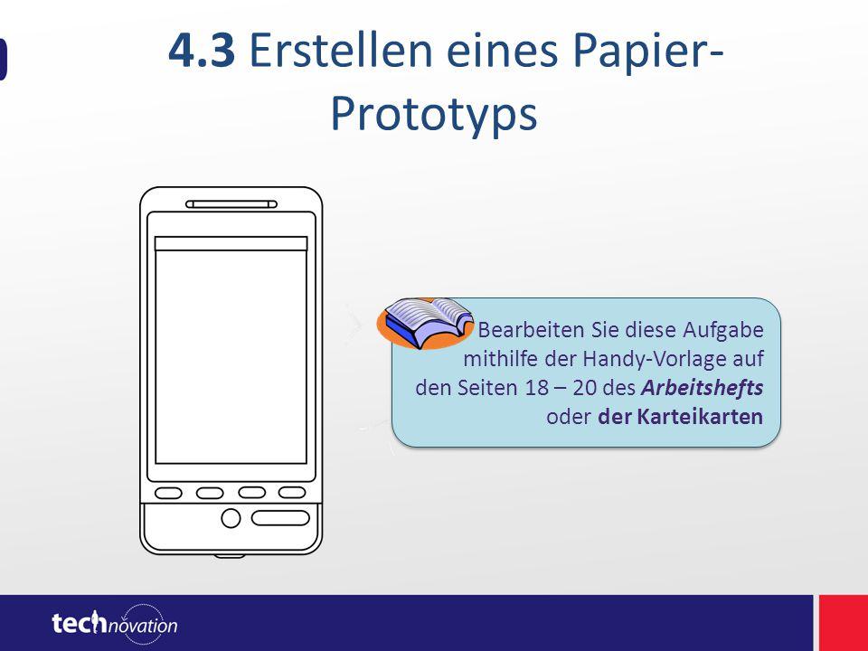 4.3 Erstellen eines Papier- Prototyps Bearbeiten Sie diese Aufgabe mithilfe der Handy-Vorlage auf den Seiten 18 – 20 des Arbeitshefts oder der Karteik