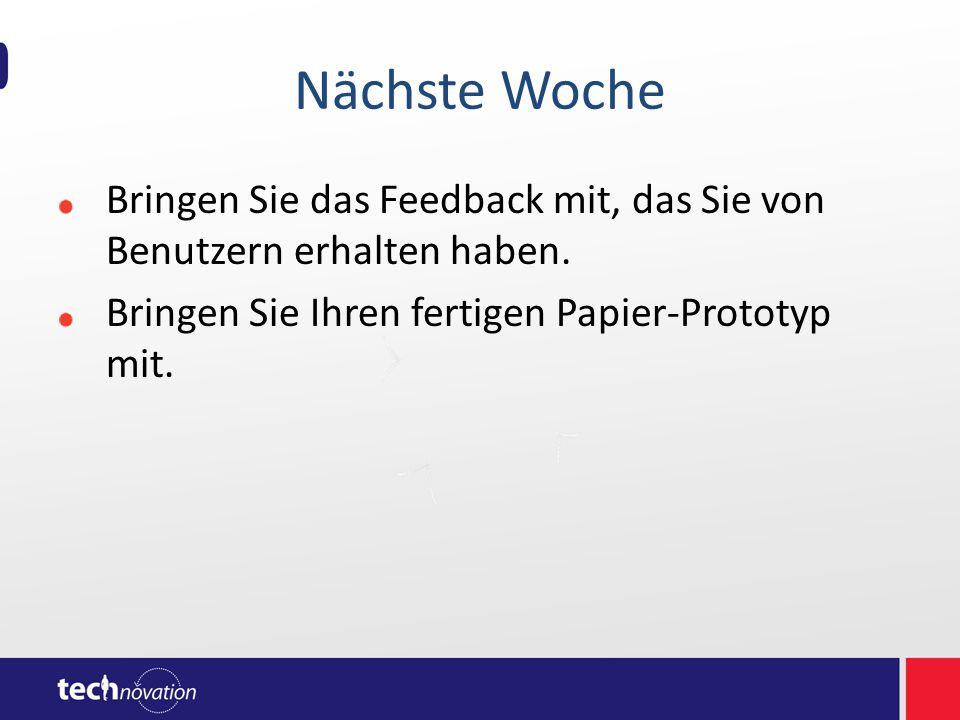 Nächste Woche Bringen Sie das Feedback mit, das Sie von Benutzern erhalten haben. Bringen Sie Ihren fertigen Papier-Prototyp mit.