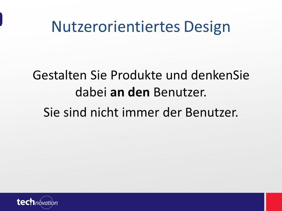 Nutzerorientiertes Design Gestalten Sie Produkte und denkenSie dabei an den Benutzer. Sie sind nicht immer der Benutzer.