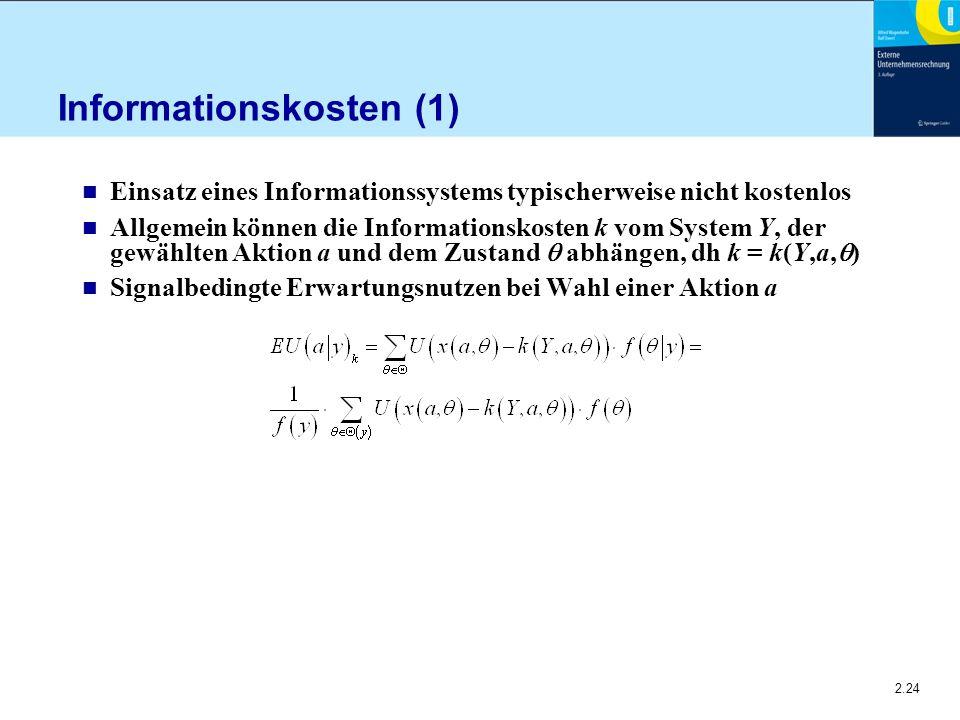 2.24 Informationskosten (1) n Einsatz eines Informationssystems typischerweise nicht kostenlos n Allgemein können die Informationskosten k vom System Y, der gewählten Aktion a und dem Zustand  abhängen, dh k = k(Y,a,  ) n Signalbedingte Erwartungsnutzen bei Wahl einer Aktion a