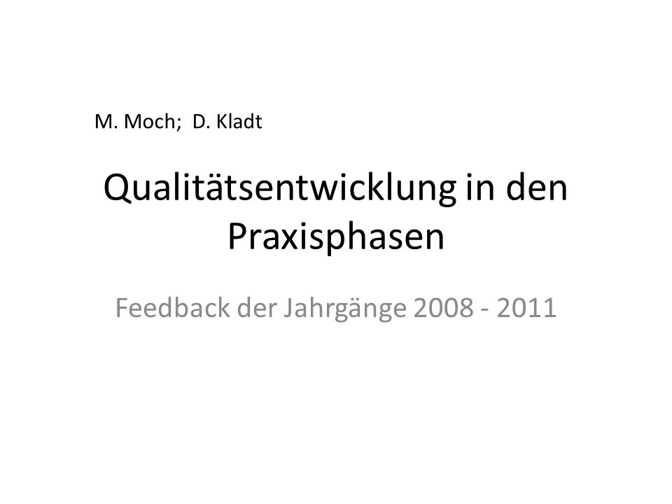 Qualitätsentwicklung in den Praxisphasen Feedback der Jahrgänge 2008 - 2011 M. Moch; D. Kladt