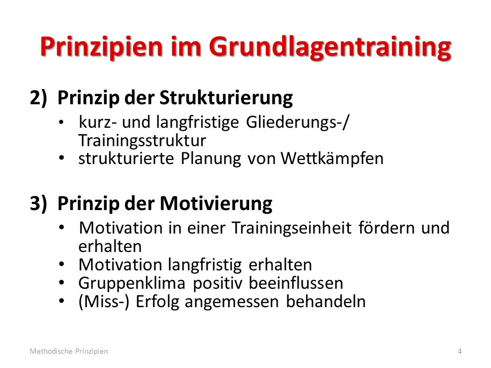 Prinzipien im Grundlagentraining 4)Prinzip der Angemessenheit Training alters- und entwicklungsgemäß planen verschiedene Leistungszustände beachten 5)Prinzip der Aktivierung hohes Maß an (Bewegungs-) Aktivität in der Trainingseinheit erreichen umfangreiches Bewegungsrepertoire ermöglichen Methodische Prinzipien5