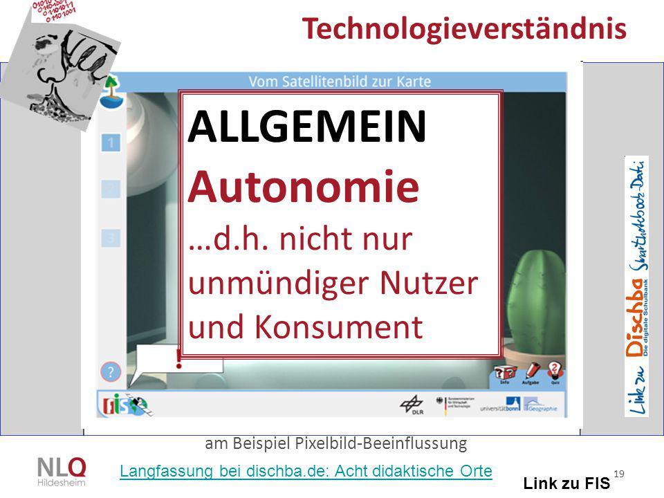 19 Technologieverständnis am Beispiel Pixelbild-Beeinflussung Link zu FIS ALLGEMEIN Autonomie …d.h. nicht nur unmündiger Nutzer und Konsument Langfass