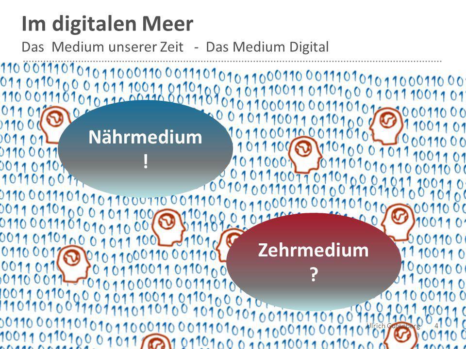 Ulrich Gutenberg 4 Im digitalen Meer Das Medium unserer Zeit - Das Medium Digital Nährmedium ! Zehrmedium ?