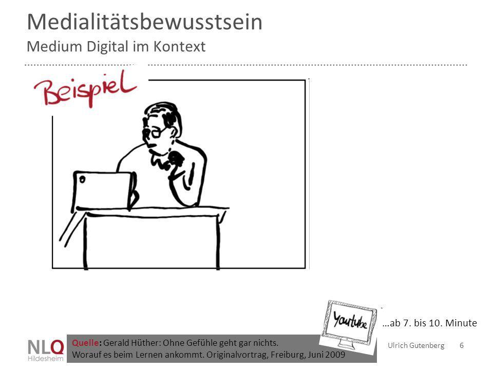 Medialitätsbewusstsein Medium Digital im Kontext Ulrich Gutenberg 6 Quelle: Gerald Hüther: Ohne Gefühle geht gar nichts. Worauf es beim Lernen ankommt