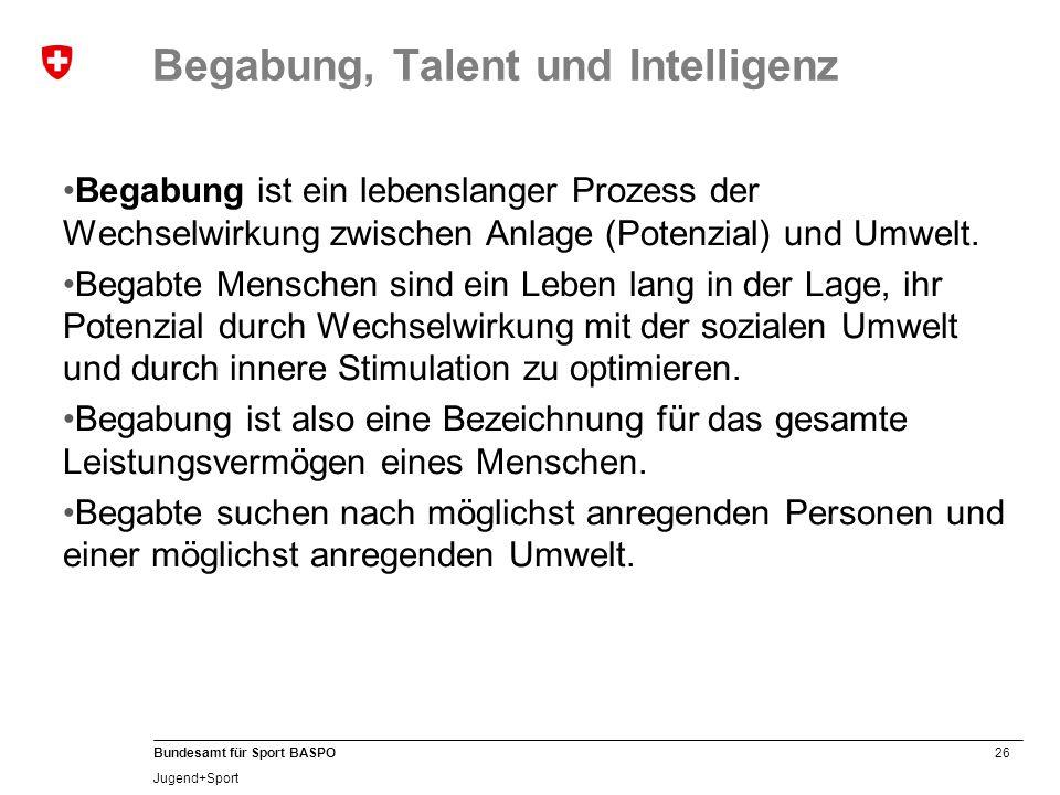 26 Bundesamt für Sport BASPO Jugend+Sport Begabung, Talent und Intelligenz Begabung ist ein lebenslanger Prozess der Wechselwirkung zwischen Anlage (P