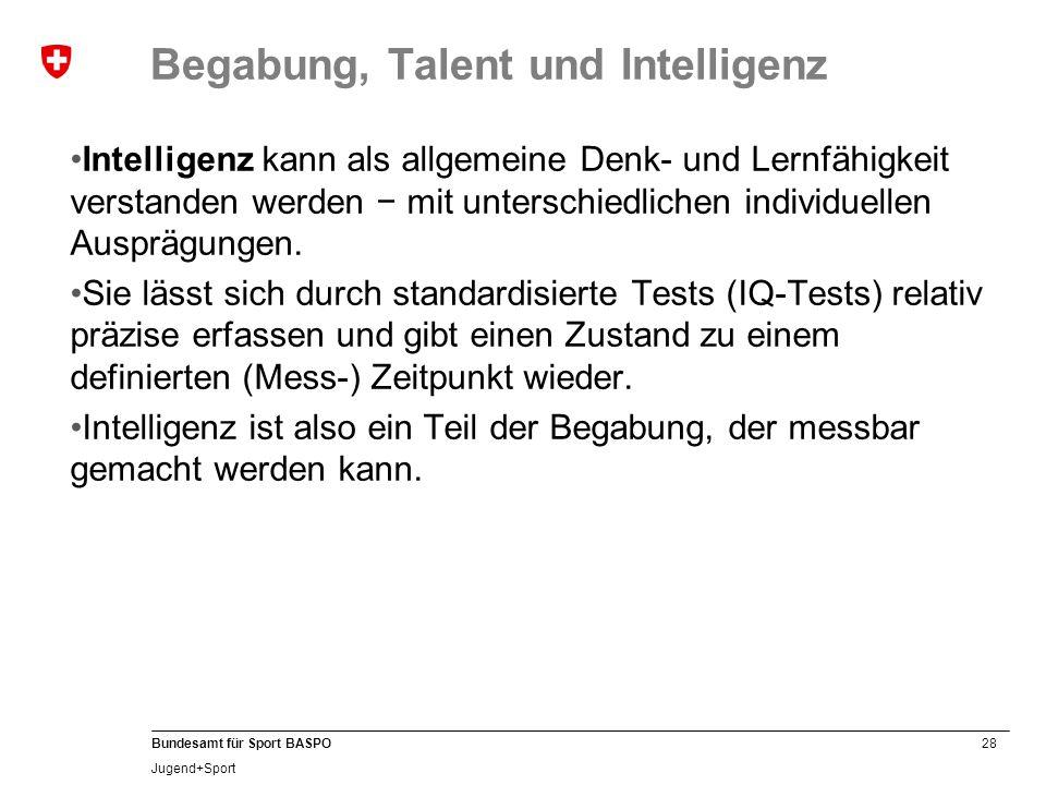 28 Bundesamt für Sport BASPO Jugend+Sport Begabung, Talent und Intelligenz Intelligenz kann als allgemeine Denk- und Lernfähigkeit verstanden werden −