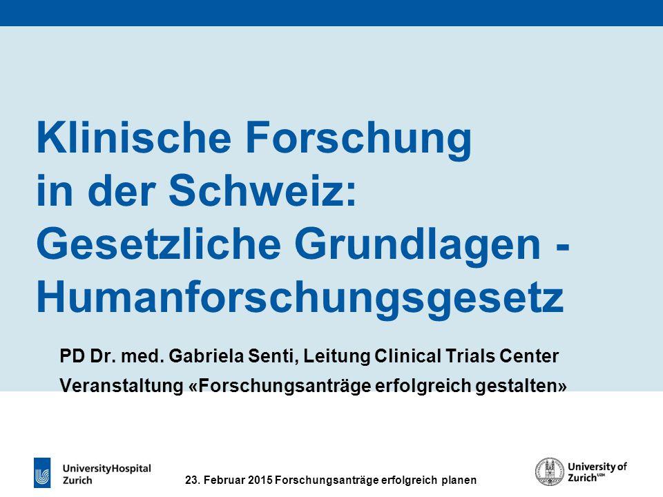 23. Februar 2015 Forschungsanträge erfolgreich planen Klinische Forschung in der Schweiz: Gesetzliche Grundlagen - Humanforschungsgesetz PD Dr. med. G
