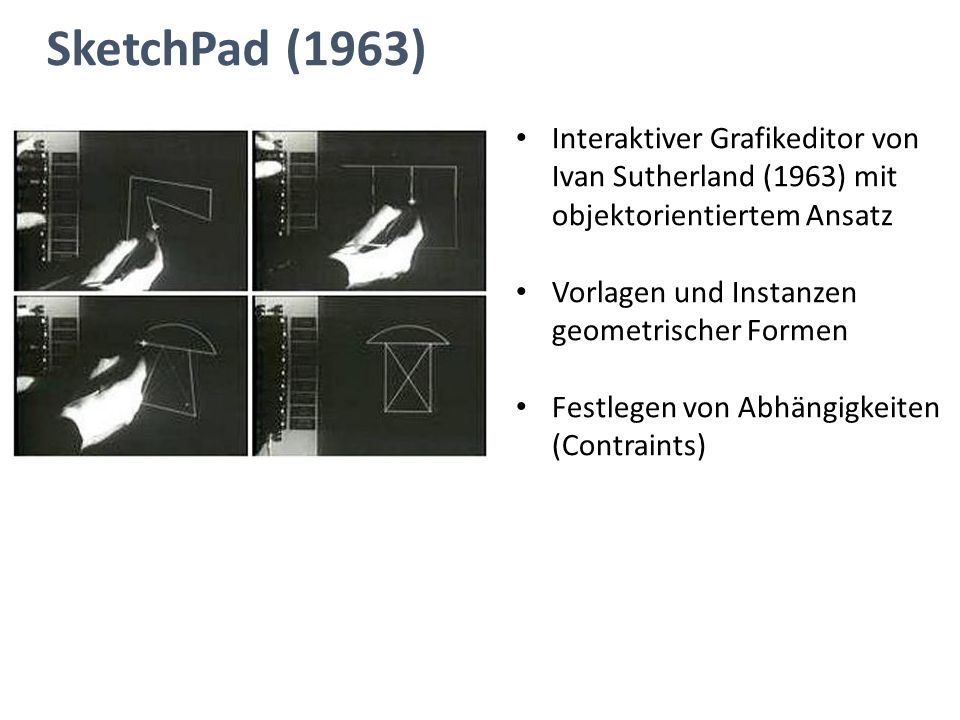 SketchPad (1963) Interaktiver Grafikeditor von Ivan Sutherland (1963) mit objektorientiertem Ansatz Vorlagen und Instanzen geometrischer Formen Festle