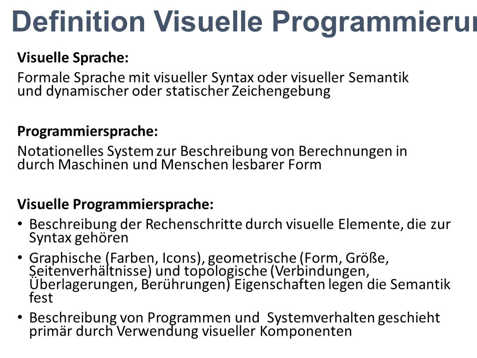Definition Visuelle Programmierung Visuelle Sprache: Formale Sprache mit visueller Syntax oder visueller Semantik und dynamischer oder statischer Zeic