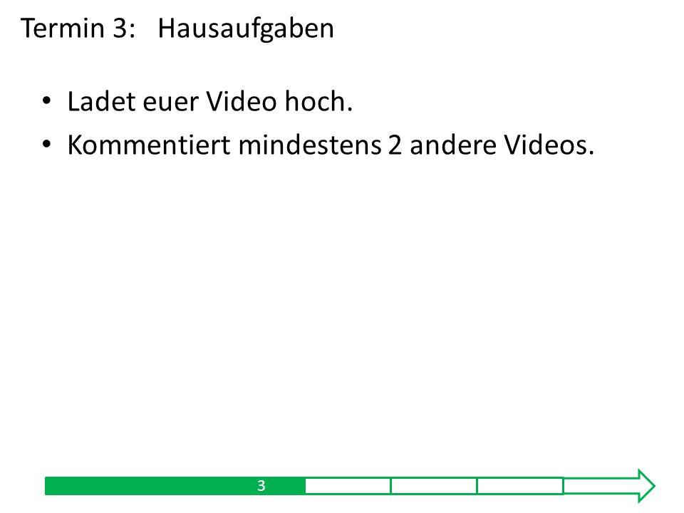 Ladet euer Video hoch. Kommentiert mindestens 2 andere Videos. 13 Termin 3:Hausaufgaben