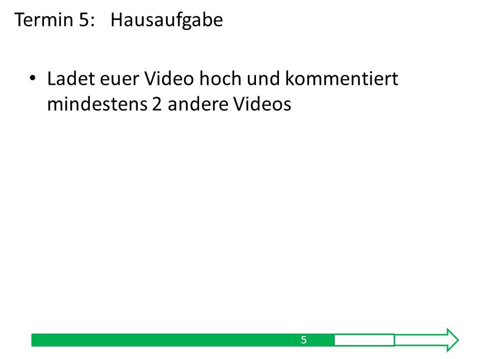 Ladet euer Video hoch und kommentiert mindestens 2 andere Videos 5 Termin 5:Hausaufgabe