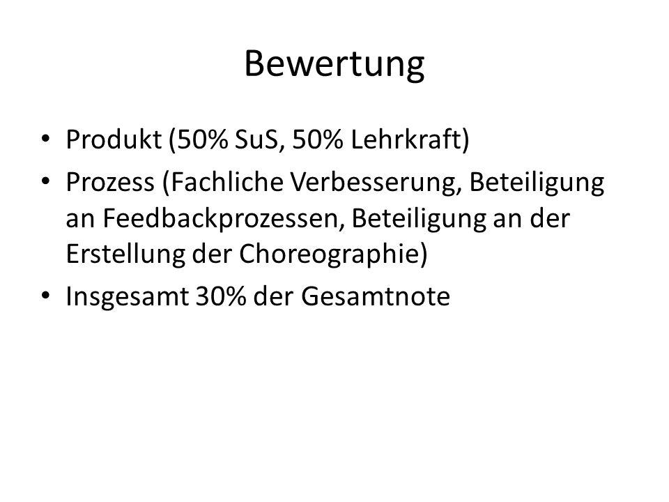 Bewertung Produkt (50% SuS, 50% Lehrkraft) Prozess (Fachliche Verbesserung, Beteiligung an Feedbackprozessen, Beteiligung an der Erstellung der Choreo