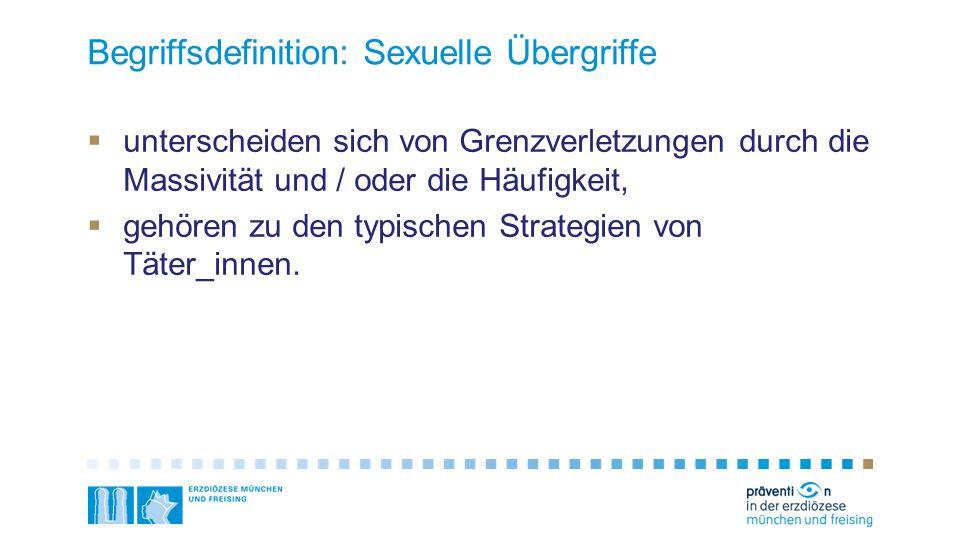 Begriffsdefinition: Sexuelle Übergriffe  unterscheiden sich von Grenzverletzungen durch die Massivität und / oder die Häufigkeit,  gehören zu den ty