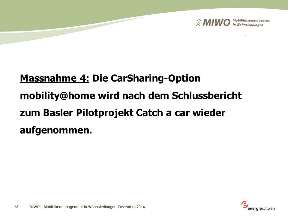 MIWO – Mobilitätsmanagement in Wohnsiedlungen Dezember 2014 33 Massnahme 4: Die CarSharing-Option mobility@home wird nach dem Schlussbericht zum Basler Pilotprojekt Catch a car wieder aufgenommen.
