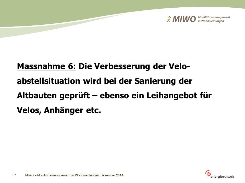 MIWO – Mobilitätsmanagement in Wohnsiedlungen Dezember 2014 37 Massnahme 6: Die Verbesserung der Velo- abstellsituation wird bei der Sanierung der Altbauten geprüft – ebenso ein Leihangebot für Velos, Anhänger etc.