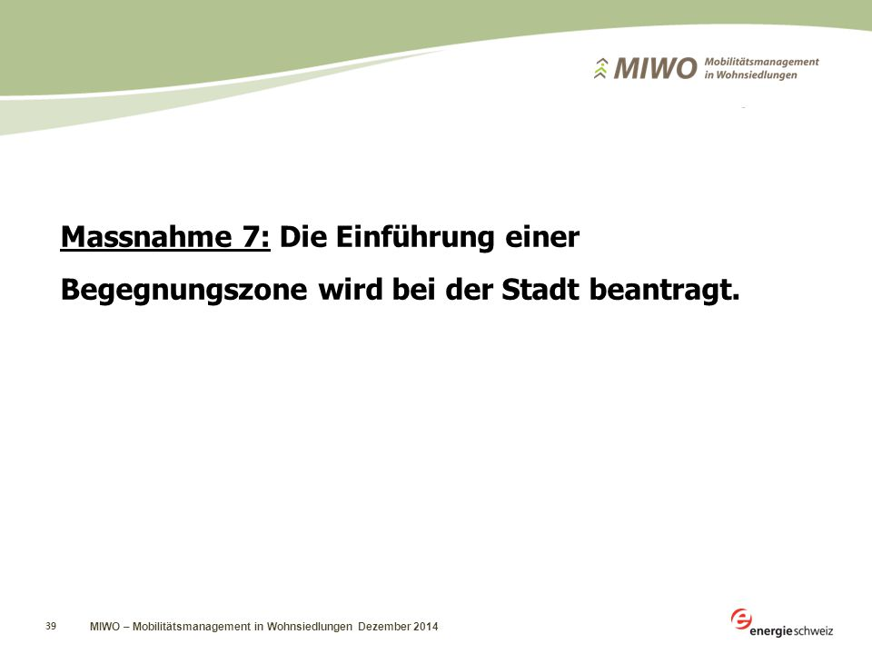 MIWO – Mobilitätsmanagement in Wohnsiedlungen Dezember 2014 39 Massnahme 7: Die Einführung einer Begegnungszone wird bei der Stadt beantragt.