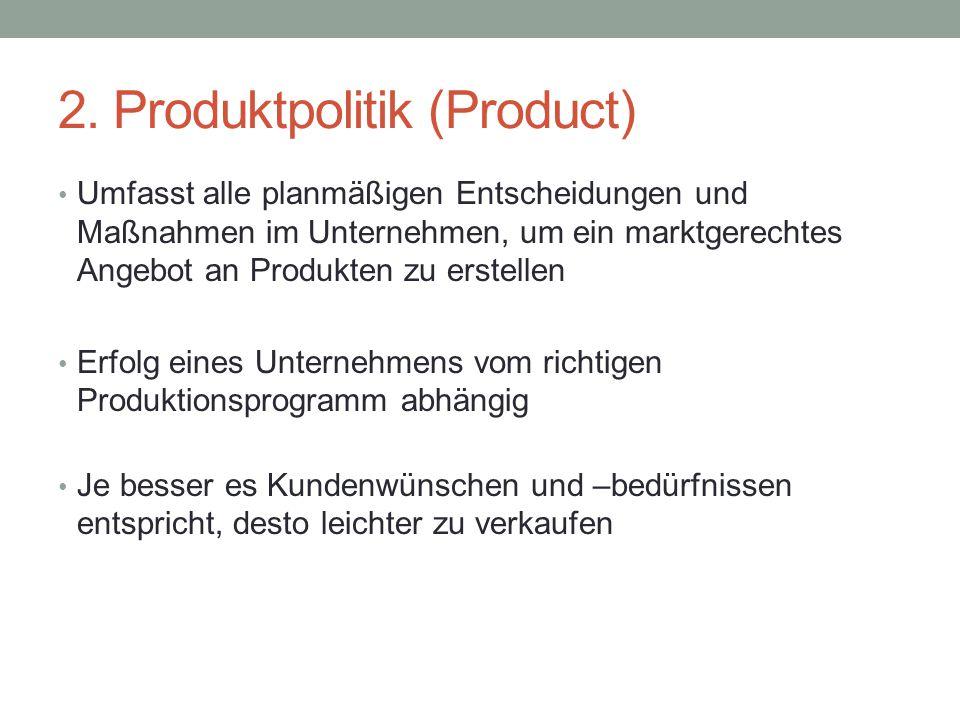 2. Produktpolitik (Product) Umfasst alle planmäßigen Entscheidungen und Maßnahmen im Unternehmen, um ein marktgerechtes Angebot an Produkten zu erstel