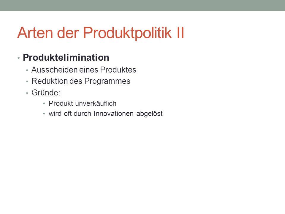 Arten der Produktpolitik II Produktelimination Ausscheiden eines Produktes Reduktion des Programmes Gründe: Produkt unverkäuflich wird oft durch Innov