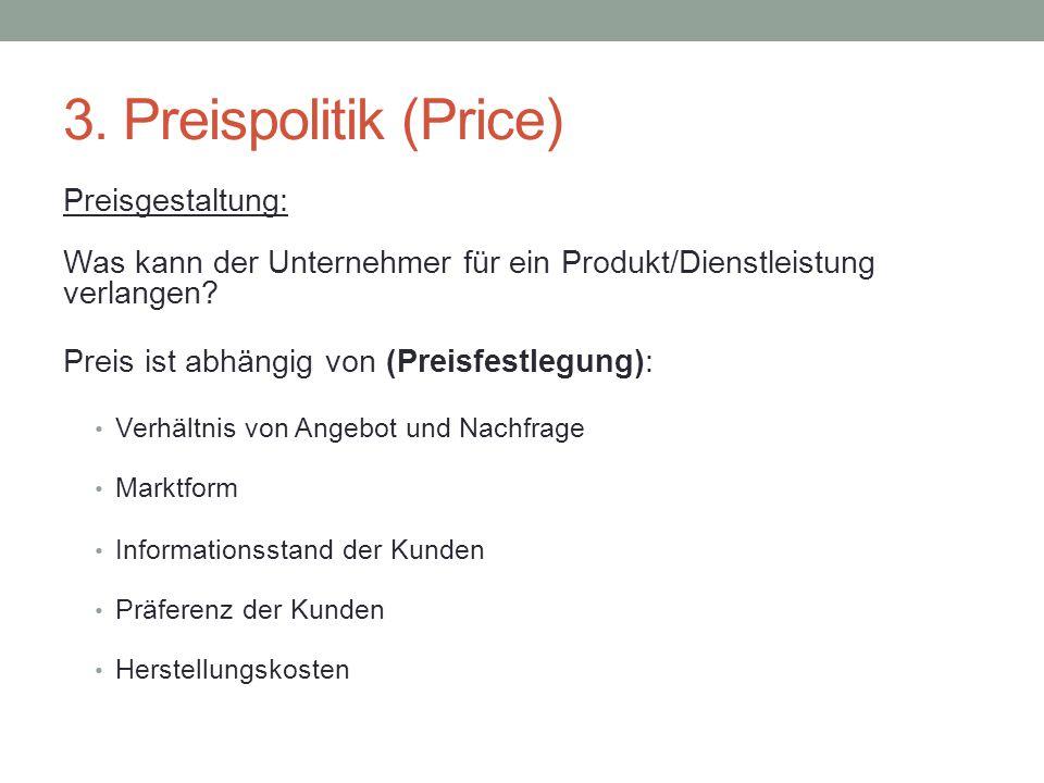 3. Preispolitik (Price) Preisgestaltung: Was kann der Unternehmer für ein Produkt/Dienstleistung verlangen? Preis ist abhängig von (Preisfestlegung):