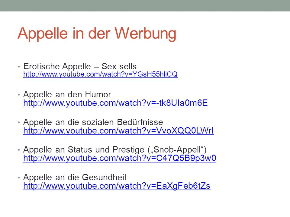 "Appelle in der Werbung Erotische Appelle – Sex sells http://www.youtube.com/watch?v=YGsH55hliCQ http://www.youtube.com/watch?v=YGsH55hliCQ Appelle an den Humor http://www.youtube.com/watch?v=-tk8UIa0m6E http://www.youtube.com/watch?v=-tk8UIa0m6E Appelle an die sozialen Bedürfnisse http://www.youtube.com/watch?v=VvoXQQ0LWrI http://www.youtube.com/watch?v=VvoXQQ0LWrI Appelle an Status und Prestige (""Snob-Appell ) http://www.youtube.com/watch?v=C47Q5B9p3w0 http://www.youtube.com/watch?v=C47Q5B9p3w0 Appelle an die Gesundheit http://www.youtube.com/watch?v=EaXgFeb6tZs http://www.youtube.com/watch?v=EaXgFeb6tZs"