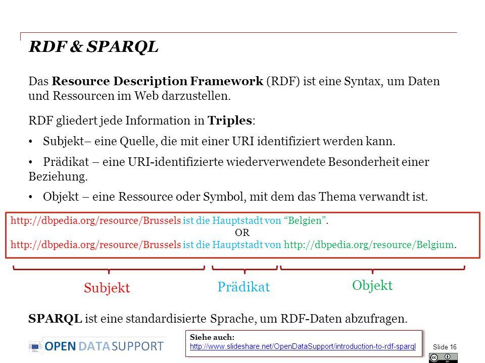 RDF & SPARQL Das Resource Description Framework (RDF) ist eine Syntax, um Daten und Ressourcen im Web darzustellen. Slide 16 RDF gliedert jede Informa