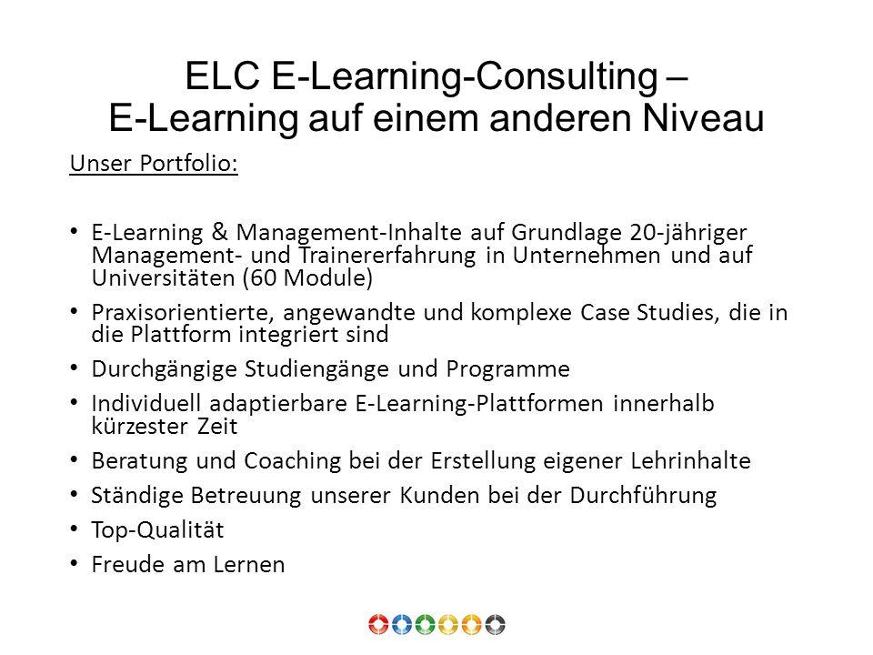 ELC E-Learning-Consulting – E-Learning auf einem anderen Niveau Unser Portfolio: E-Learning & Management-Inhalte auf Grundlage 20-jähriger Management- und Trainererfahrung in Unternehmen und auf Universitäten (60 Module) Praxisorientierte, angewandte und komplexe Case Studies, die in die Plattform integriert sind Durchgängige Studiengänge und Programme Individuell adaptierbare E-Learning-Plattformen innerhalb kürzester Zeit Beratung und Coaching bei der Erstellung eigener Lehrinhalte Ständige Betreuung unserer Kunden bei der Durchführung Top-Qualität Freude am Lernen